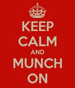 KEEP CALM AND MUNCH ON
