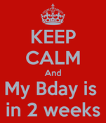 KEEP CALM And My Bday is  in 2 weeks