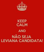 KEEP CALM AND NÃO SEJA  LEVIANA CANDIDATA!