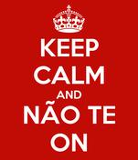 KEEP CALM AND NÃO TE ON