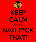 KEEP CALM AND..... NAH F*CK THAT!