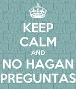 KEEP CALM AND NO HAGAN PREGUNTAS