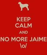 KEEP CALM AND NO MORE JAIME \o/