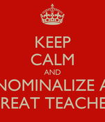 KEEP CALM AND NOMINALIZE A GREAT TEACHER