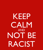 KEEP CALM AND NOT BE RACIST