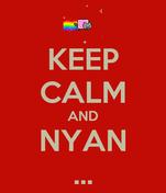 KEEP CALM AND NYAN ...