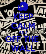 KEEP CALM AND OFF THE  WALL