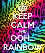 KEEP CALM AND OOH... RAINBOW