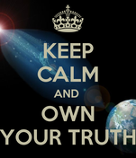 KEEP CALM AND  OWN YOUR TRUTH