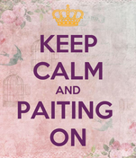 KEEP CALM AND PAITING  ON