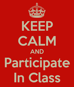 KEEP CALM AND Participate In Class