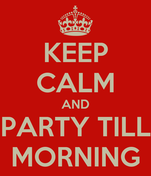 KEEP CALM AND PARTY TILL MORNING