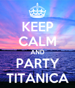 KEEP CALM AND PARTY TITANICA