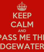 KEEP CALM AND PASS ME THE EDGEWATERS