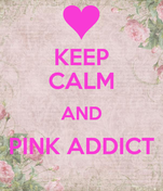 KEEP CALM AND PINK ADDICT