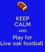 KEEP CALM AND Play for Live oak football