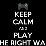 KEEP CALM AND PLAY THE RIGHT WAY