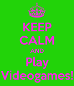 KEEP CALM AND Play Videogames!