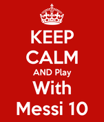 KEEP CALM AND Play With Messi 10