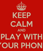 KEEP CALM AND PLAY WITH YOUR PHONE