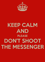 KEEP CALM AND PLEASE DON'T SHOOT THE MESSENGER