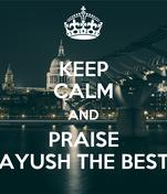 KEEP CALM AND PRAISE AYUSH THE BEST