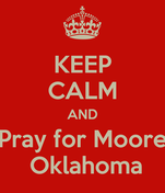 KEEP CALM AND Pray for Moore  Oklahoma