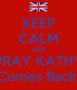 KEEP CALM AND PRAY KATHY Comes Back!