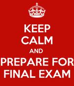 KEEP CALM AND  PREPARE FOR FINAL EXAM