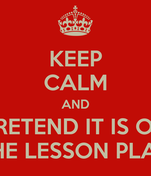 KEEP CALM AND PRETEND IT IS ON THE LESSON PLAN