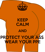 KEEP CALM AND PROTECT YOUR ASS  WEAR YOUR PPE