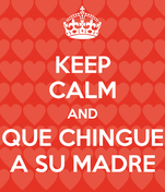 KEEP CALM AND QUE CHINGUE A SU MADRE