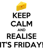 KEEP CALM AND REALISE IT'S FRIDAY!