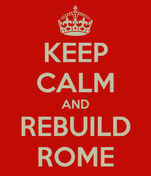 KEEP CALM AND REBUILD ROME