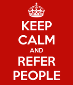 KEEP CALM AND REFER PEOPLE