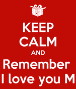 KEEP CALM AND Remember  I love you M