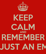 KEEP CALM AND REMEMBER IT'S JUST AN EMAIL