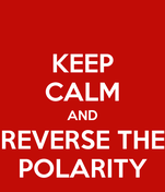 KEEP CALM AND REVERSE THE POLARITY
