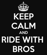 KEEP CALM AND RIDE WITH  BROS