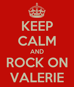 KEEP CALM AND ROCK ON VALERIE
