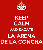 KEEP CALM AND SACATE LA ARENA DE LA CONCHA