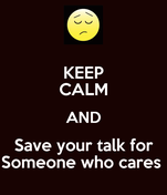 KEEP CALM AND Save your talk for Someone who cares