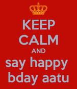 KEEP CALM AND say happy  bday aatu