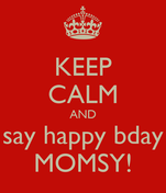 KEEP CALM AND say happy bday MOMSY!