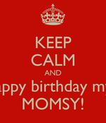 KEEP CALM AND Say happy birthday my aunt MOMSY!