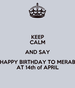 KEEP CALM AND SAY HAPPY BIRTHDAY TO MERAB AT 14th of APRIL