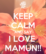 KEEP CALM AND SAY I LOVE  MAMUN!!