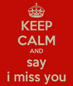 KEEP CALM AND say i miss you