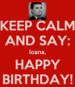 KEEP CALM AND SAY: Ioana, HAPPY BIRTHDAY!