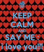 KEEP CALM AND SAY ME : i love you!!!